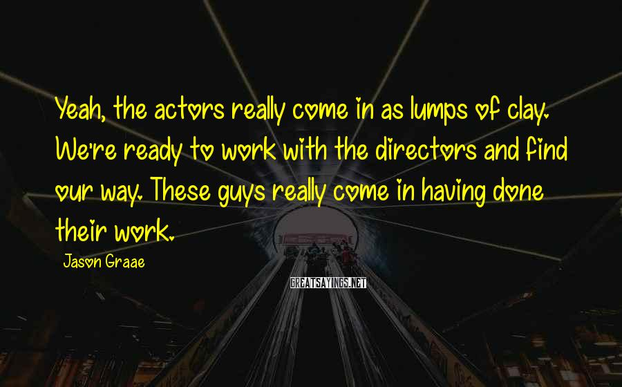 Jason Graae Sayings: Yeah, the actors really come in as lumps of clay. We're ready to work with