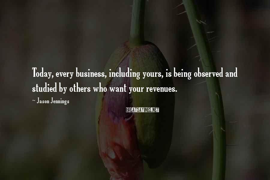 Jason Jennings Sayings: Today, every business, including yours, is being observed and studied by others who want your