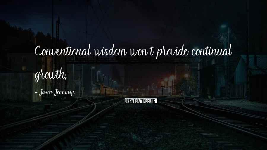 Jason Jennings Sayings: Conventional wisdom won't provide continual growth.