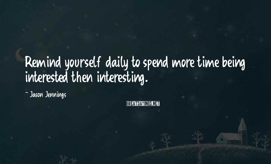 Jason Jennings Sayings: Remind yourself daily to spend more time being interested then interesting.