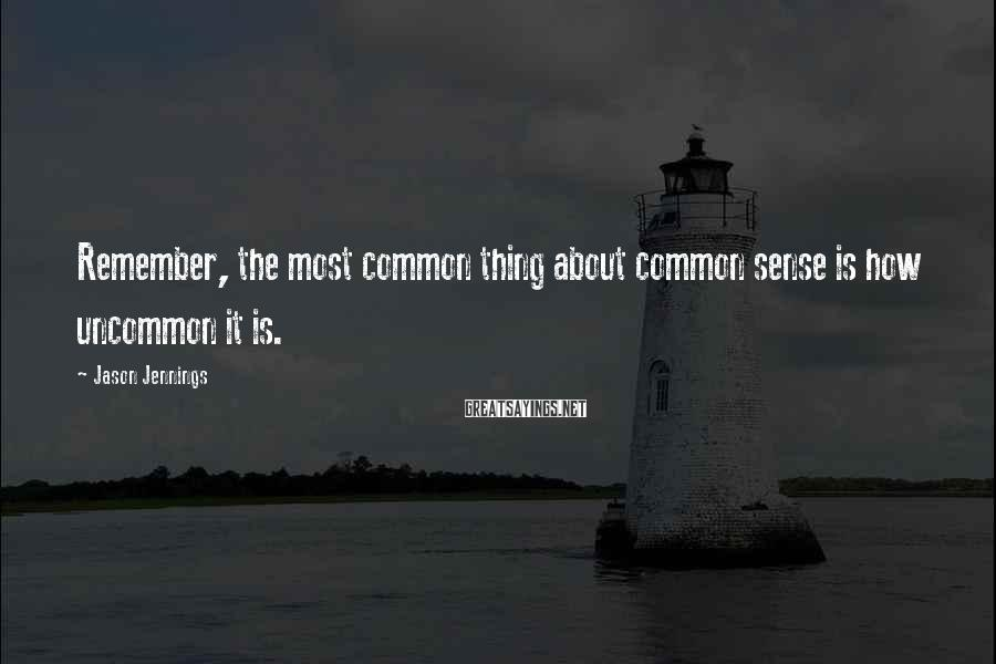 Jason Jennings Sayings: Remember, the most common thing about common sense is how uncommon it is.