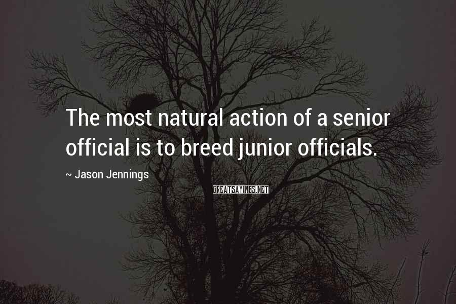Jason Jennings Sayings: The most natural action of a senior official is to breed junior officials.