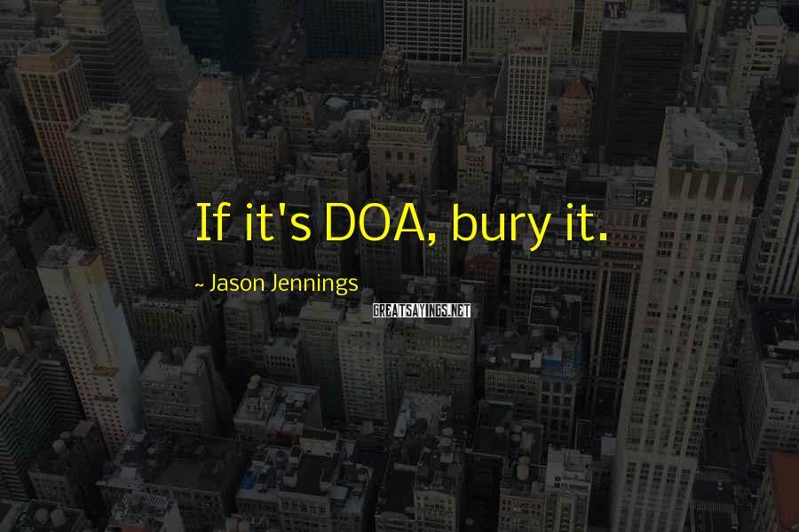 Jason Jennings Sayings: If it's DOA, bury it.