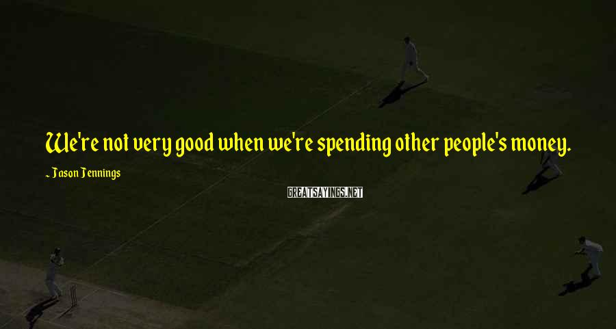 Jason Jennings Sayings: We're not very good when we're spending other people's money.