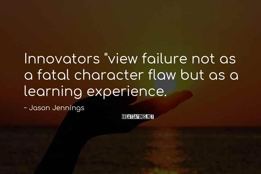 "Jason Jennings Sayings: Innovators ""view failure not as a fatal character flaw but as a learning experience."