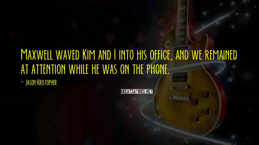Jason Kristopher Sayings: Maxwell waved Kim and I into his office, and we remained at attention while he