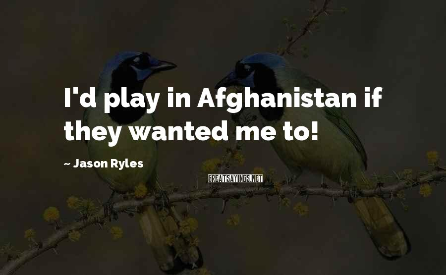 Jason Ryles Sayings: I'd play in Afghanistan if they wanted me to!