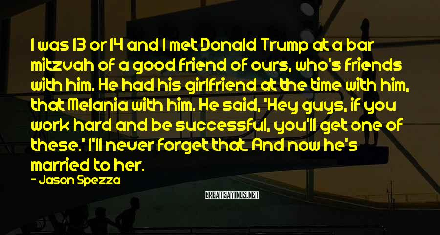 Jason Spezza Sayings: I was 13 or 14 and I met Donald Trump at a bar mitzvah of