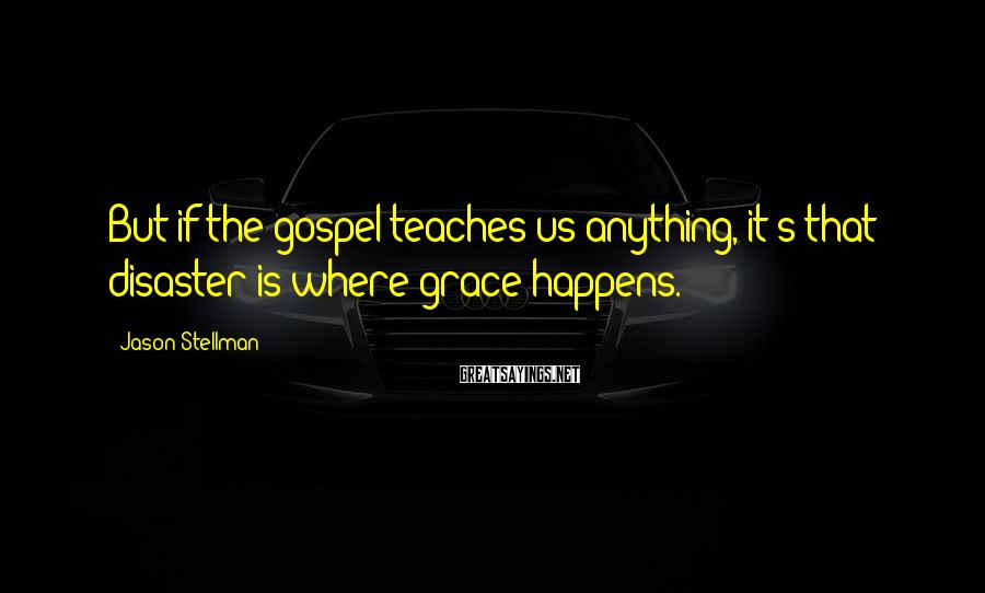 Jason Stellman Sayings: But if the gospel teaches us anything, it's that disaster is where grace happens.