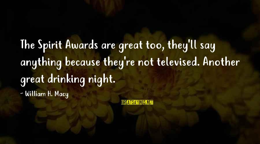 Jason Tokyo Ghoul Sayings By William H. Macy: The Spirit Awards are great too, they'll say anything because they're not televised. Another great