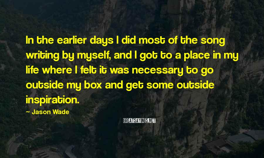 Jason Wade Sayings: In the earlier days I did most of the song writing by myself, and I