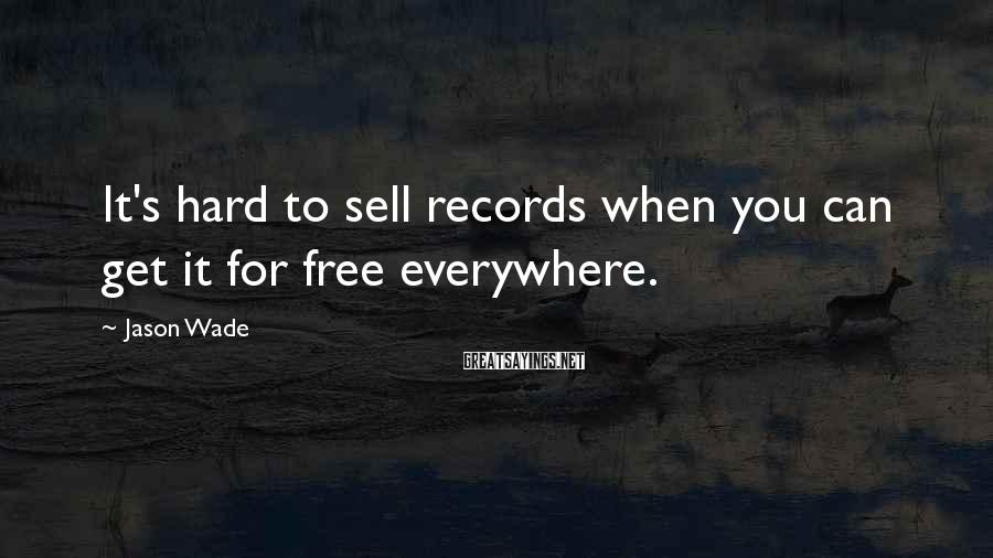 Jason Wade Sayings: It's hard to sell records when you can get it for free everywhere.