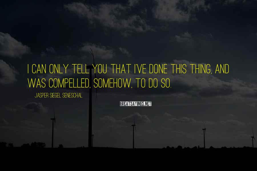 Jasper Siegel Seneschal Sayings: I can only tell you that I've done this thing, and was compelled, somehow, to