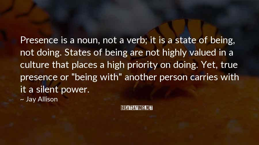 Jay Allison Sayings: Presence is a noun, not a verb; it is a state of being, not doing.