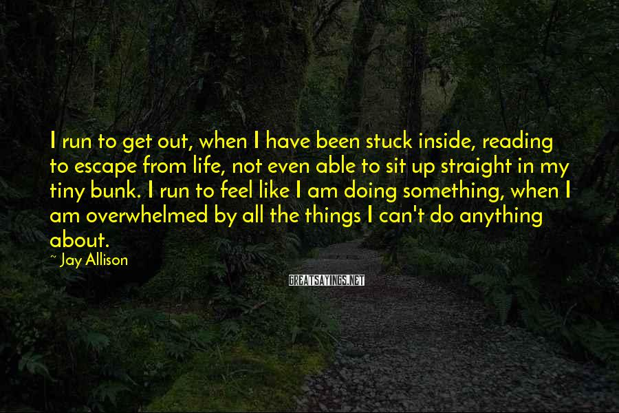 Jay Allison Sayings: I run to get out, when I have been stuck inside, reading to escape from