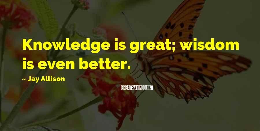 Jay Allison Sayings: Knowledge is great; wisdom is even better.