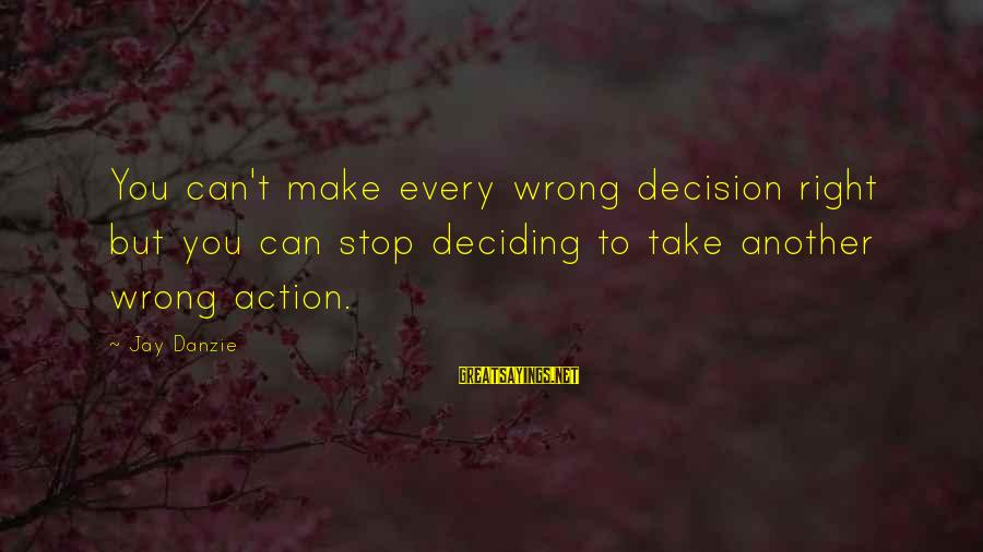 Jay Danzie Sayings By Jay Danzie: You can't make every wrong decision right but you can stop deciding to take another