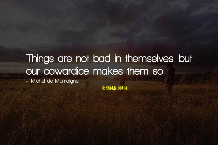 Jay Gatsby Famous Sayings By Michel De Montaigne: Things are not bad in themselves, but our cowardice makes them so.
