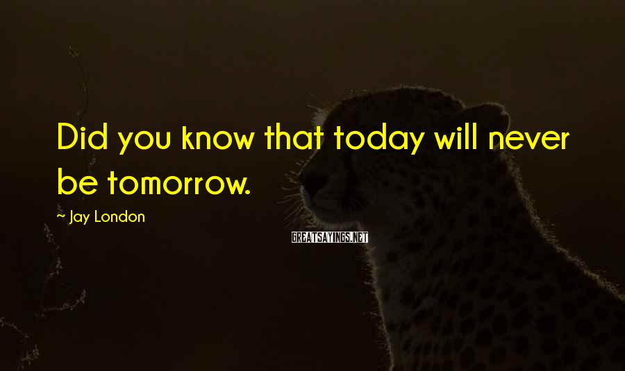 Jay London Sayings: Did you know that today will never be tomorrow.