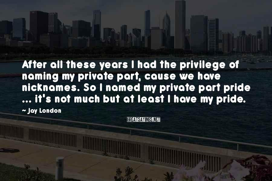 Jay London Sayings: After all these years I had the privilege of naming my private part, cause we
