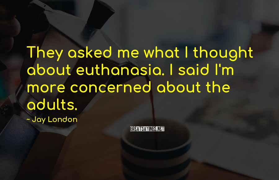 Jay London Sayings: They asked me what I thought about euthanasia. I said I'm more concerned about the