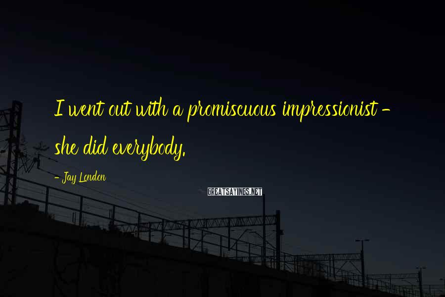 Jay London Sayings: I went out with a promiscuous impressionist - she did everybody.
