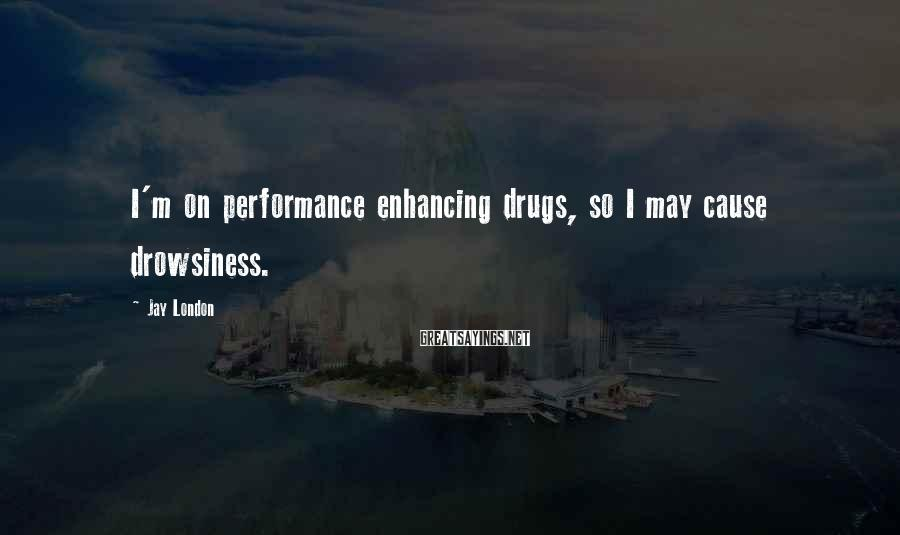 Jay London Sayings: I'm on performance enhancing drugs, so I may cause drowsiness.