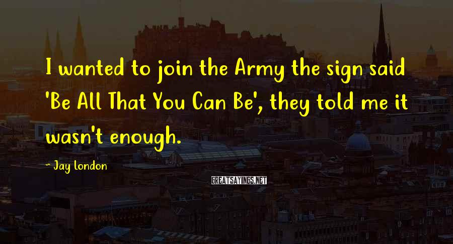 Jay London Sayings: I wanted to join the Army the sign said 'Be All That You Can Be',