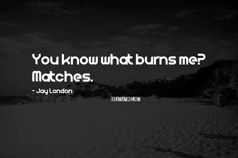 Jay London Sayings: You know what burns me? Matches.