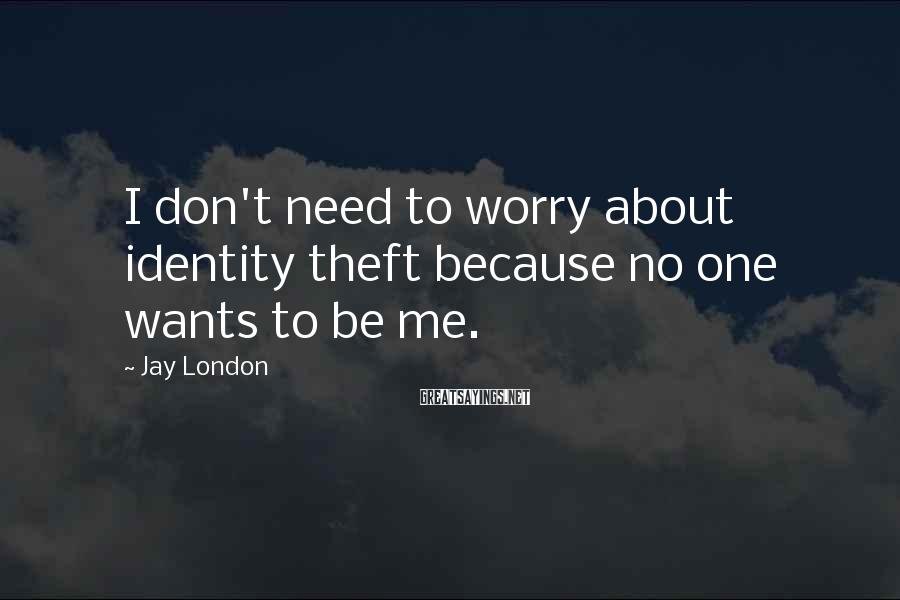 Jay London Sayings: I don't need to worry about identity theft because no one wants to be me.