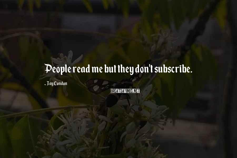 Jay London Sayings: People read me but they don't subscribe.