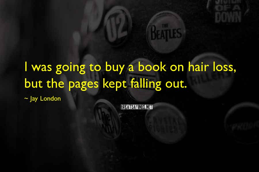 Jay London Sayings: I was going to buy a book on hair loss, but the pages kept falling