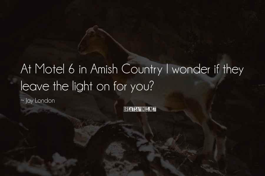 Jay London Sayings: At Motel 6 in Amish Country I wonder if they leave the light on for