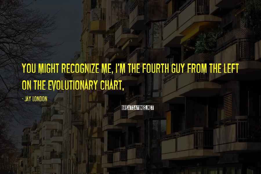 Jay London Sayings: You might recognize me, I'm the fourth guy from the left on the evolutionary chart,