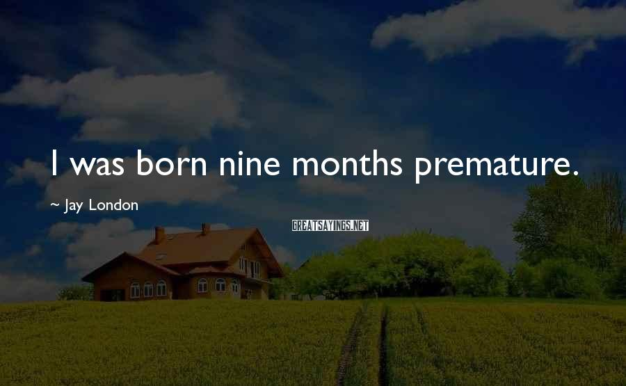 Jay London Sayings: I was born nine months premature.
