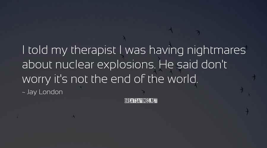 Jay London Sayings: I told my therapist I was having nightmares about nuclear explosions. He said don't worry