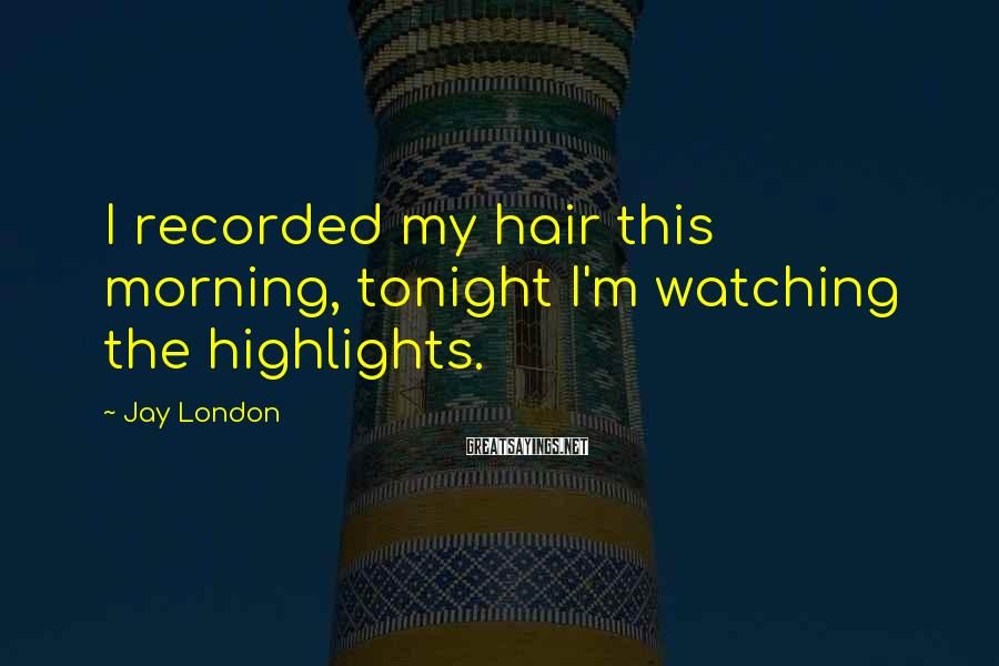 Jay London Sayings: I recorded my hair this morning, tonight I'm watching the highlights.