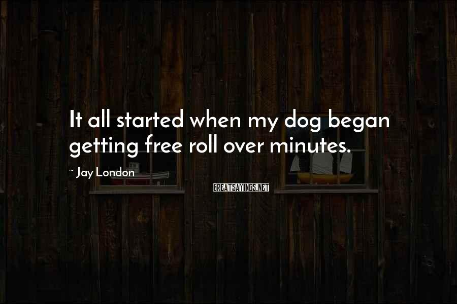 Jay London Sayings: It all started when my dog began getting free roll over minutes.