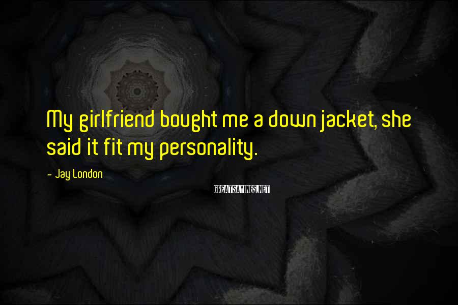 Jay London Sayings: My girlfriend bought me a down jacket, she said it fit my personality.