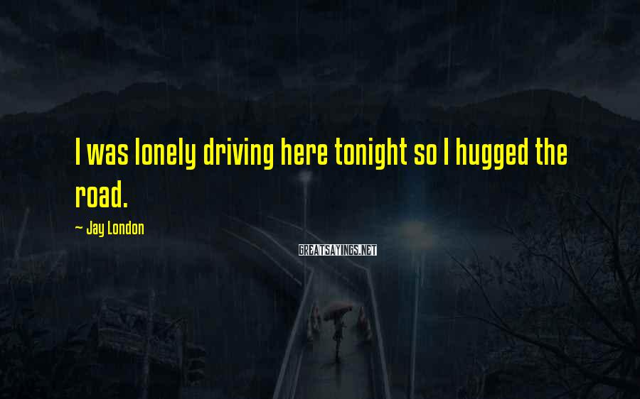 Jay London Sayings: I was lonely driving here tonight so I hugged the road.