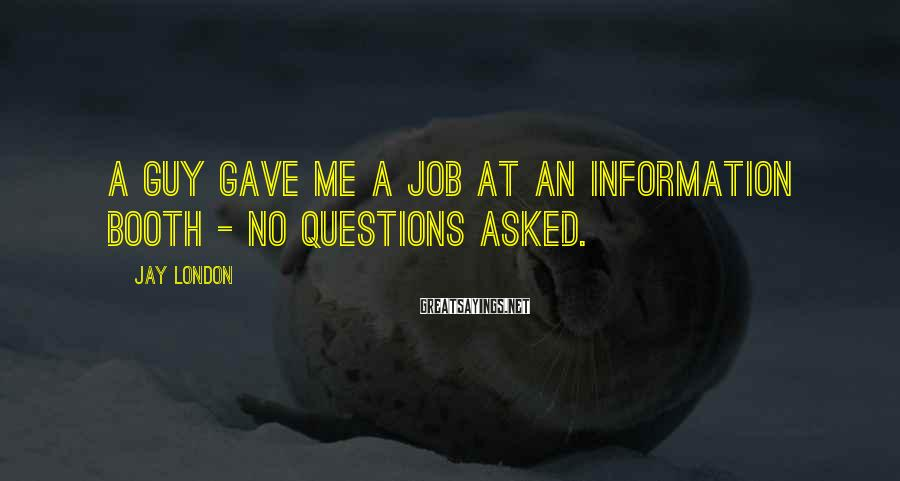 Jay London Sayings: A guy gave me a job at an information booth - no questions asked.