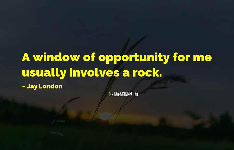 Jay London Sayings: A window of opportunity for me usually involves a rock.