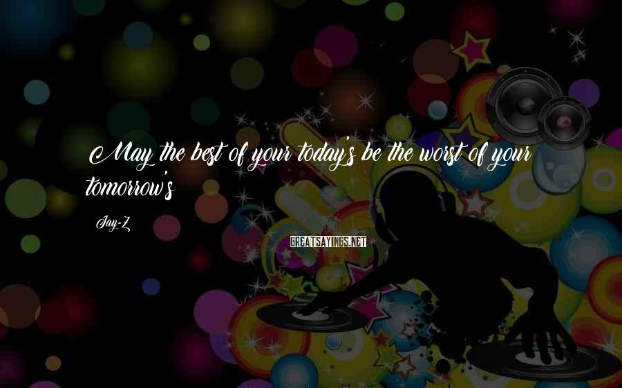 Jay-Z Sayings: May the best of your today's be the worst of your tomorrow's