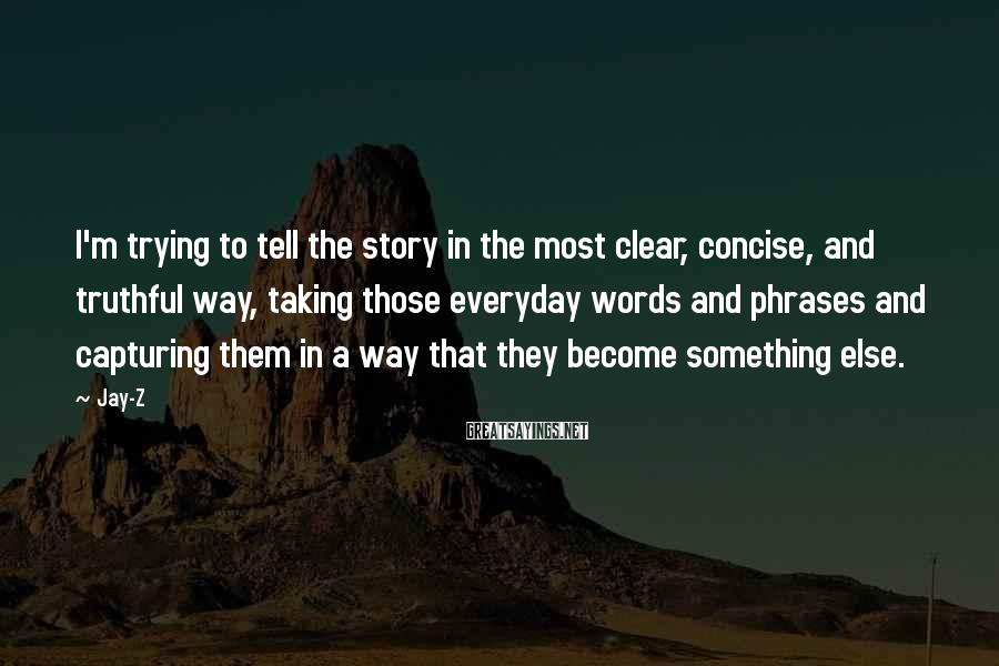 Jay-Z Sayings: I'm trying to tell the story in the most clear, concise, and truthful way, taking