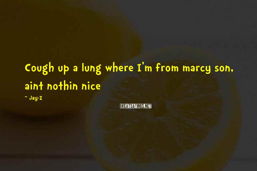 Jay-Z Sayings: Cough up a lung where I'm from marcy son, aint nothin nice