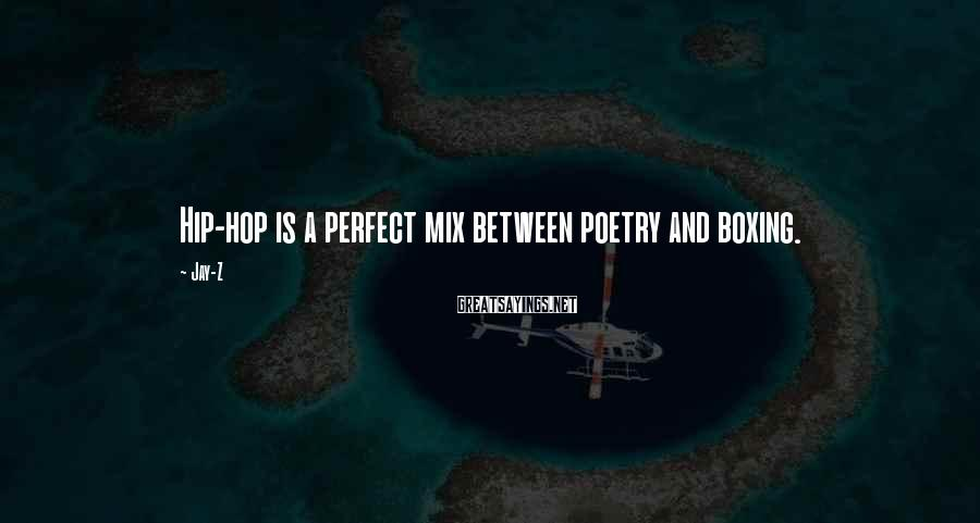 Jay-Z Sayings: Hip-hop is a perfect mix between poetry and boxing.