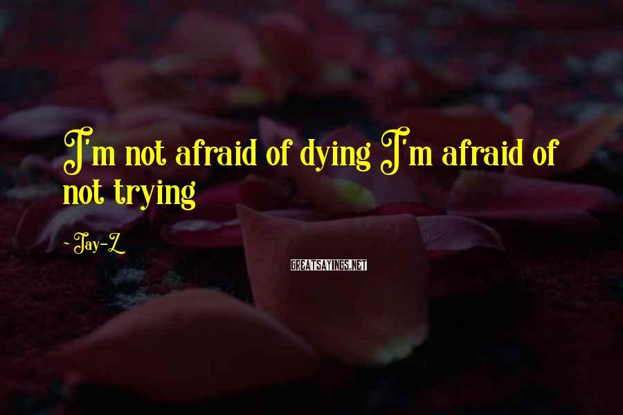 Jay-Z Sayings: I'm not afraid of dying I'm afraid of not trying
