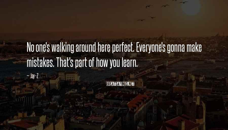 Jay-Z Sayings: No one's walking around here perfect. Everyone's gonna make mistakes. That's part of how you
