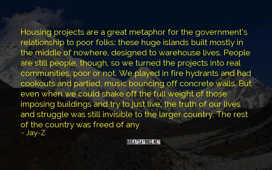 Jay-Z Sayings: Housing projects are a great metaphor for the government's relationship to poor folks: these huge