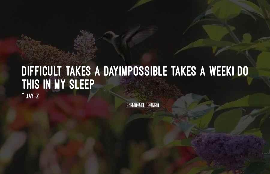 Jay-Z Sayings: Difficult takes a dayImpossible takes a weekI do this in my sleep